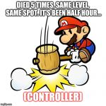Mario Hammer Smash Meme | DIED 5 TIMES, SAME LEVEL, SAME SPOT. IT'S BEEN HALF HOUR... (CONTROLLER) | image tagged in memes,mario hammer smash | made w/ Imgflip meme maker