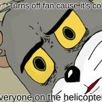 Unsettled Tom Meme | Me: *Turns off fan cause it's cold* *Everyone on the helicopter* | image tagged in memes,unsettled tom | made w/ Imgflip meme maker