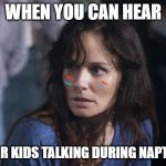 Bad Wife Worse Mom Meme | WHEN YOU CAN HEAR YOUR KIDS TALKING DURING NAPTIME | image tagged in memes,bad wife worse mom | made w/ Imgflip meme maker