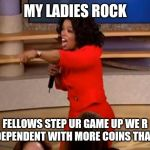 Jroc113 | MY LADIES ROCK FELLOWS STEP UR GAME UP WE R INDEPENDENT WITH MORE COINS THAN U | image tagged in oprah - you get a car | made w/ Imgflip meme maker