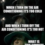 Happens to me a lot | WHEN I TURN ON THE AIR CONDITIONING IT'S TOO COLD AND WHEN I TURN OFF THE AIR CONDITIONING IT'S TOO HOT WHAT IS THIS SORCERY | image tagged in memes,confused gandalf,too,cold,hot,air conditioner | made w/ Imgflip meme maker