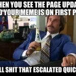 Well That Escalated Quickly Meme | WHEN YOU SEE THE PAGE UPDATE AND YOUR MEME IS ON FIRST PAGE WELL SHIT THAT ESCALATED QUICKLY | image tagged in memes,well that escalated quickly | made w/ Imgflip meme maker