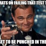 Leonardo Dicaprio Cheers Meme | CONGRATS ON FAILING THAT TEST TODAY. YOU GET TO BE PUNCHED IN THE FACE | image tagged in memes,leonardo dicaprio cheers | made w/ Imgflip meme maker