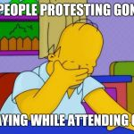 Irony | PEOPLE PROTESTING GON PRAYING WHILE ATTENDING GON | image tagged in irony | made w/ Imgflip meme maker