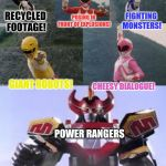 Mighty Morphing Power Rangers summon the Megazord | RECYCLED FOOTAGE! POSING IN FRONT OF EXPLOSIONS! FIGHTING MONSTERS! GIANT ROBOTS! CHEESY DIALOGUE! POWER RANGERS | image tagged in mighty morphing power rangers summon the megazord | made w/ Imgflip meme maker