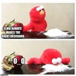 elmo cocaine | ELMO ALWAYS MAKES THE RIGHT DECISIONS 0_0 | image tagged in elmo cocaine | made w/ Imgflip meme maker