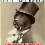 Old Money Dog | DEAR HUMAN, IT APPEARS YOU HAVE LEFT MY POO FOR ANOTHER HUMAN TO STEP ON GREAT JOB. YOU ARE REALLY KILLING IT IN LIFE | image tagged in old money dog | made w/ Imgflip meme maker