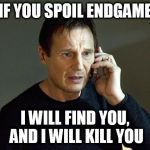 Don't spoil endgame | IF YOU SPOIL ENDGAME I WILL FIND YOU, AND I WILL KILL YOU | image tagged in memes,liam neeson,taken,endgame,no spoilers | made w/ Imgflip meme maker