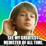 Adam Memster | SEE MY GREATEST MEMSTER OF ALL TIME. | image tagged in memes,im fabulous adam | made w/ Imgflip meme maker