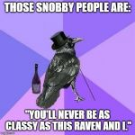 "Rich Raven Meme | THOSE SNOBBY PEOPLE ARE: ""YOU'LL NEVER BE AS CLASSY AS THIS RAVEN AND I."" 