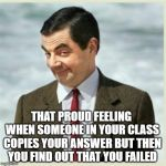 Mr Bean Smirk | THAT PROUD FEELING WHEN SOMEONE IN YOUR CLASS COPIES YOUR ANSWER BUT THEN YOU FIND OUT THAT YOU FAILED | image tagged in mr bean smirk | made w/ Imgflip meme maker