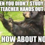 When you didn't study | WHEN YOU DIDN'T STUDY AND YOUR TEACHER HANDS OUT A TEST | image tagged in memes,how about no bear | made w/ Imgflip meme maker