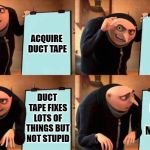 You can fix ALMOST anything with duct tape | ACQUIRE DUCT TAPE FIX STUPID DUCT TAPE FIXES LOTS OF THINGS BUT NOT STUPID IT WILL ONLY MUFFLE IT | image tagged in grus evil plan,duct tape,stupid | made w/ Imgflip meme maker