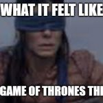 It was too damn black to see anything | WHAT IT FELT LIKE WATCHING GAME OF THRONES THIS WEEKEND | image tagged in game of thrones,dark humor | made w/ Imgflip meme maker