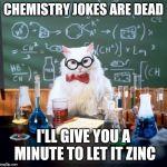 Chemistry Cat Meme | CHEMISTRY JOKES ARE DEAD I'LL GIVE YOU A MINUTE TO LET IT ZINC | image tagged in memes,chemistry cat | made w/ Imgflip meme maker
