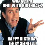 Happy Birthday Jerry Seinfeld! | WHAT'S THE DEAL WITH BIRTHDAYS! HAPPY BIRTHDAY JERRY SEINFELD! | image tagged in jerry seinfeld what's the deal,happy birthday,birthday,jerry seinfeld | made w/ Imgflip meme maker