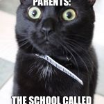 Woah Kitty Meme | PARENTS: THE SCHOOL CALLED | image tagged in memes,woah kitty | made w/ Imgflip meme maker