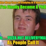 Anyone Wants To Order Pizza? Repost Your Own Memes Week, April 16 until... A socrates and Craziness_all_the_way event! | After Many Years Of Studying At A University Or...... PIZZA HUT DELIVERYMAN As People Call It I've Finally Become A PhD | image tagged in memes,10 guy,repost your own memes week,old memes,phd,pizza | made w/ Imgflip meme maker