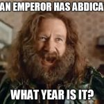 What Year Is It Meme | JAPAN EMPEROR HAS ABDICATED WHAT YEAR IS IT? | image tagged in memes,what year is it,AdviceAnimals | made w/ Imgflip meme maker