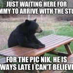 Bad Luck Bear Meme | JUST WAITING HERE FOR JIMMY TO ARRIVE WITH THE STUFF FOR THE PIC NIK, HE IS ALWAYS LATE I CAN'T BELIEVE IT | image tagged in memes,bad luck bear | made w/ Imgflip meme maker