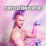 Unicorn MAN Meme | PLAYSTATION PLAYERS | image tagged in memes,unicorn man | made w/ Imgflip meme maker
