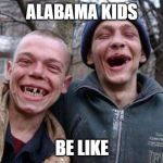 Ugly Twins Meme | ALABAMA KIDS BE LIKE | image tagged in memes,ugly twins | made w/ Imgflip meme maker
