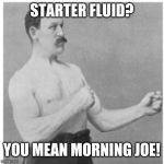 Funny | STARTER FLUID? YOU MEAN MORNING JOE! | image tagged in memes,overly manly man,funny memes,funny | made w/ Imgflip meme maker