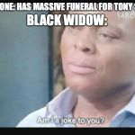 Caution: Contains End Game Spoilers!!!!!!!!! | EVERYONE: HAS MASSIVE FUNERAL FOR TONY STARK BLACK WIDOW: | image tagged in am i a joke to you | made w/ Imgflip meme maker