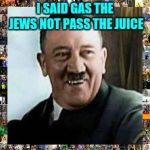 laughing hitler | I SAID GAS THE JEWS NOT PASS THE JUICE | image tagged in laughing hitler | made w/ Imgflip meme maker