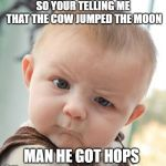Skeptical Baby Meme | SO YOUR TELLING ME THAT THE COW JUMPED THE MOON MAN HE GOT HOPS | image tagged in memes,skeptical baby | made w/ Imgflip meme maker
