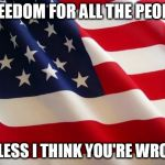 American flag | FREEDOM FOR ALL THE PEOPLE UNLESS I THINK YOU'RE WRONG | image tagged in american flag,gwar,the morality squad,freedom,wrong,america | made w/ Imgflip meme maker