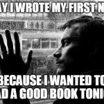 Over Educated Problems Meme | TODAY I WROTE MY FIRST NOVEL BECAUSE I WANTED TO READ A GOOD BOOK TONIGHT | image tagged in memes,over educated problems | made w/ Imgflip meme maker
