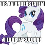 Rarity Meme | NICE IS AN UNDERSTATEMENT I LOOK FABULOUS! | image tagged in memes,rarity | made w/ Imgflip meme maker