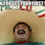 Happy Mexican | WHEN YOU GET YOUR FIRST VIEW | image tagged in happy mexican | made w/ Imgflip meme maker