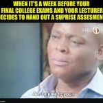 Am I a joke to you? | WHEN IT'S A WEEK BEFORE YOUR FINAL COLLEGE EXAMS AND YOUR LECTURER DECIDES TO HAND OUT A SUPRISE ASSESMENT | image tagged in am i a joke to you | made w/ Imgflip meme maker