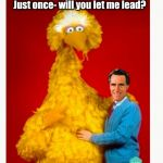 Big Bird And Mitt Romney Meme | Just once- will you let me lead? | image tagged in memes,big bird and mitt romney | made w/ Imgflip meme maker