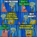 Political? Spongebob Week! April 29th to May 5th an EGOS production. | I'M A POLITICIAN WHAT'S THAT MEAN? IT MEANS HE'S AFRAID HE WON'T BE ABLE TO SPEND OTHER PEOPLE'S MONEY NO IT DOESN'T! I'M A BUDGET CUT! STOP | image tagged in stop it patrick you're scaring him,spongebob week,egos,politician | made w/ Imgflip meme maker
