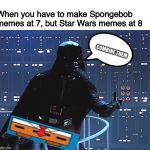 May the Fourth be with you, Spongebob fans! Spongebob Week is almost over! | COMBINE THEM When you have to make Spongebob memes at 7, but Star Wars memes at 8 | image tagged in darth vader - come to the dark side,spongebob,star wars,spongebob week,theme week,may the 4th | made w/ Imgflip meme maker