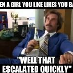 "Well That Escalated Quickly Meme | WHEN A GIRL YOU LIKE LIKES YOU BACK ""WELL THAT ESCALATED QUICKLY"" 