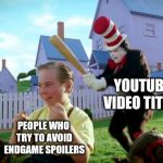 a91bd3e0 ... beware | YOUTUBE VIDEO TITLES PEOPLE WHO TRY TO AVOID ENDGAME SPOILERS  | image tagged in