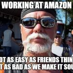 Working at Amazon | WORKING AT AMAZON NOT AS EASY AS FRIENDS THINK, NOT AS BAD AS WE MAKE IT SOUND | image tagged in amazon,work sucks,complaining,job,employment,whining | made w/ Imgflip meme maker