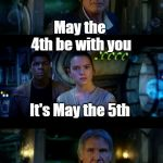 Just can't quite get it right | May the 4th be with you It's May the 5th Dammit | image tagged in memes,it's true all of it han solo | made w/ Imgflip meme maker