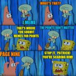 Stop it, Patrick! You're Scaring Him! | I MEME WHAT'S THAT? THAT'S WHERE YOU SUBMIT MEMES FOR POINTS THE POINTS DON'T MATTER PAGE NINE STOP IT,  PATRICK! YOU'RE SCARING HIM! | image tagged in stop it patrick you're scaring him | made w/ Imgflip meme maker