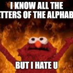 elmo maligno | I KNOW ALL THE LETTERS OF THE ALPHABET BUT I HATE U | image tagged in elmo maligno | made w/ Imgflip meme maker