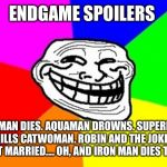 Troll Face Colored Meme | ENDGAME SPOILERS BATMAN DIES. AQUAMAN DROWNS. SUPERMAN KILLS CATWOMAN. ROBIN AND THE JOKER GET MARRIED.... OH, AND IRON MAN DIES TOO. | image tagged in memes,troll face colored | made w/ Imgflip meme maker