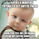 Confused Baby | LEMME GET THIS STRAIGHT.      I SPENT 9 MONTHS TRYING TO GET OUTTA THERE NOW YOU TELL ME I'M GONNA SPEND MY ENTIRE ADULT LIFE TRYING TO GET  | image tagged in confused baby | made w/ Imgflip meme maker
