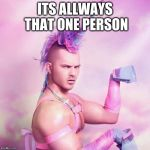 Unicorn MAN Meme | ITS ALLWAYS THAT ONE PERSON | image tagged in memes,unicorn man | made w/ Imgflip meme maker