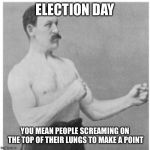 Overly Manly Man Meme | ELECTION DAY YOU MEAN PEOPLE SCREAMING ON THE TOP OF THEIR LUNGS TO MAKE A POINT | image tagged in memes,overly manly man | made w/ Imgflip meme maker