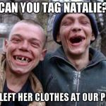 Ugly Twins Meme | CAN YOU TAG NATALIE? SHE LEFT HER CLOTHES AT OUR PLACE | image tagged in memes,ugly twins | made w/ Imgflip meme maker