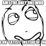 "Question Rage Face Meme | AM I THE ONLY ONE WHO GOES ON ""LATEST"" INSTEAD OF ""HOT"" ? 